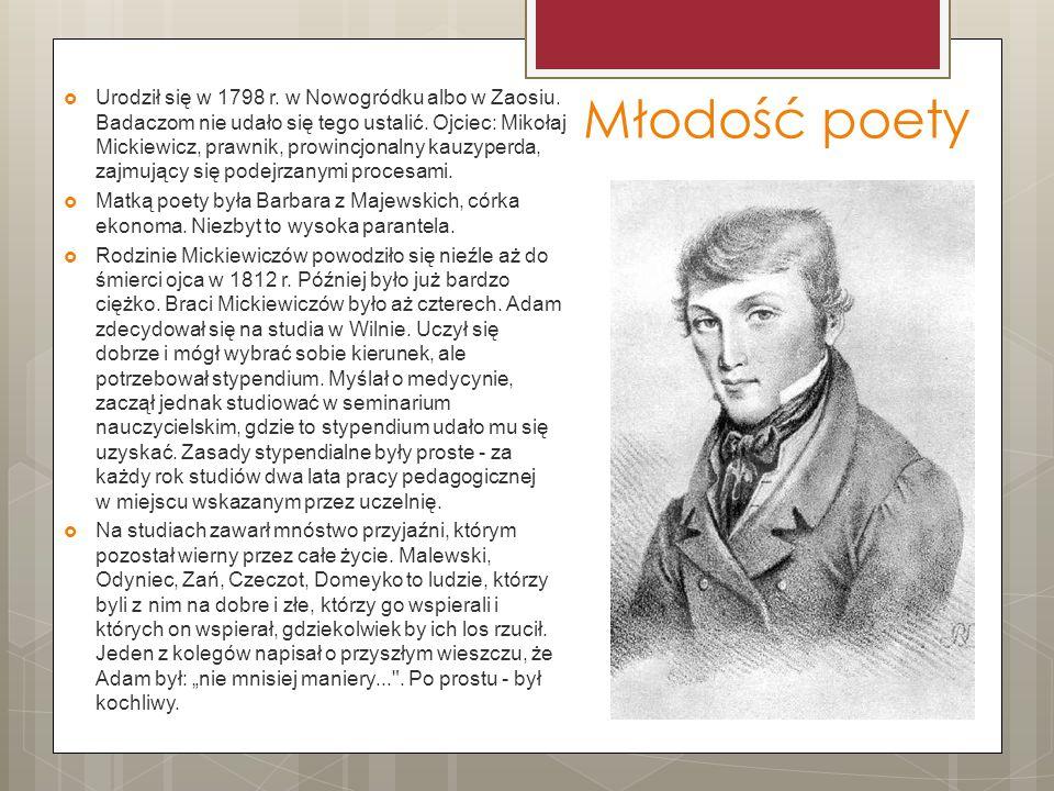 Młodość poety  Urodził się w 1798 r. w Nowogródku albo w Zaosiu. Badaczom nie udało się tego ustalić. Ojciec: Mikołaj Mickiewicz, prawnik, prowincjon