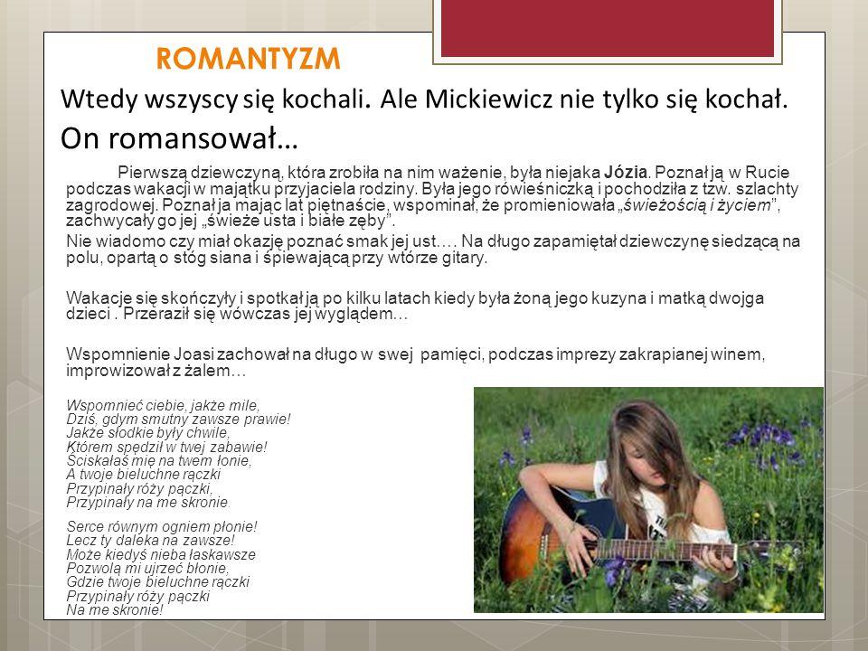 ROMANTYZM Wtedy wszyscy się kochali. Ale Mickiewicz nie tylko się kochał. On romansował… Pierwszą dziewczyną, która zrobiła na nim ważenie, była nieja