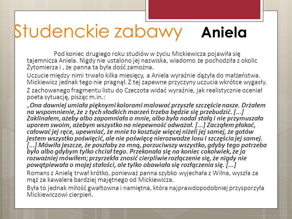 Studenckie zabawy Aniela Pod koniec drugiego roku studiów w życiu Mickiewicza pojawiła się tajemnicza Aniela. Nigdy nie ustalono jej nazwiska, wiadomo