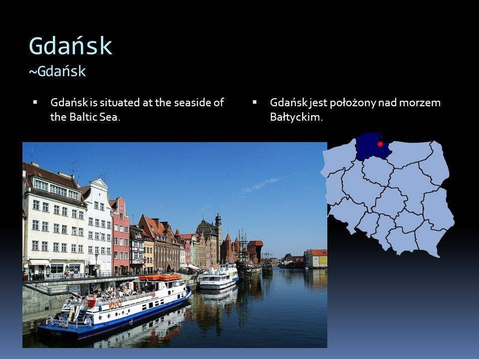 Gdańsk ~Gdańsk  Gdańsk is situated at the seaside of the Baltic Sea.