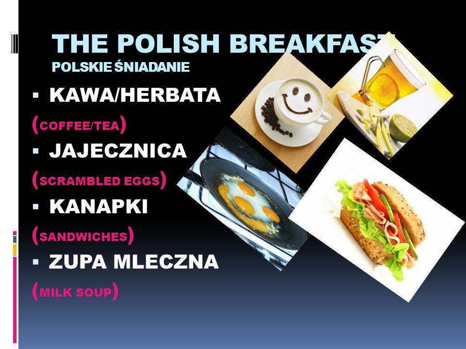 THE POLISH BREAKFAST POLSKIE ŚNIADANIE  KAWA/HERBATA ( COFFEE/TEA )  JAJECZNICA ( SCRAMBLED EGGS )  KANAPKI ( SANDWICHES )  ZUPA MLECZNA ( MILK SO