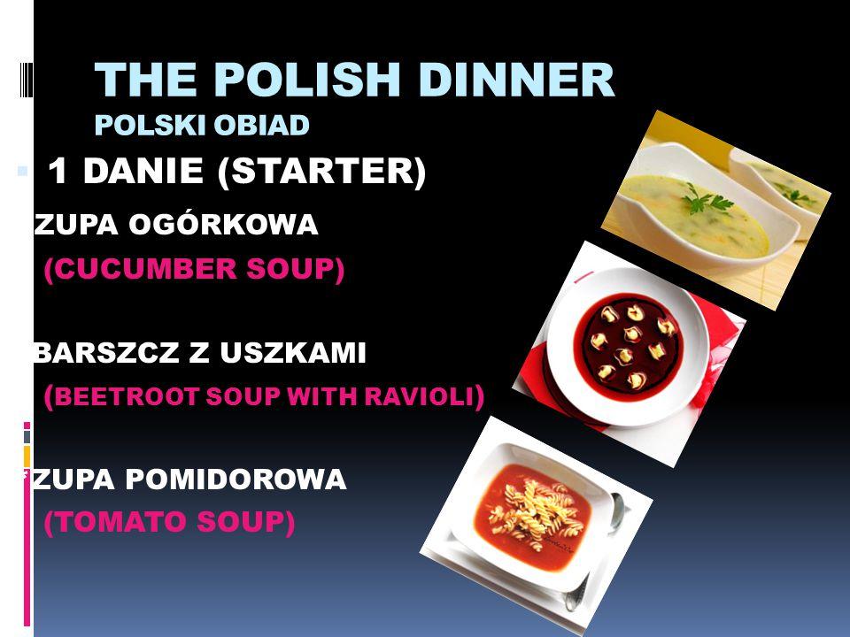 THE POLISH DINNER POLSKI OBIAD  1 DANIE (STARTER) * ZUPA OGÓRKOWA (CUCUMBER SOUP) *BARSZCZ Z USZKAMI ( BEETROOT SOUP WITH RAVIOLI ) *ZUPA POMIDOROWA
