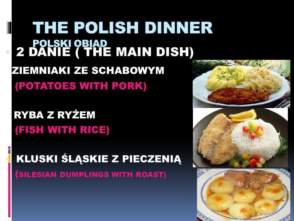 THE POLISH DINNER POLSKI OBIAD  2 DANIE ( THE MAIN DISH) * ZIEMNIAKI ZE SCHABOWYM (POTATOES WITH PORK) * RYBA Z RYŻEM (FISH WITH RICE)  KLUSKI ŚLĄSK