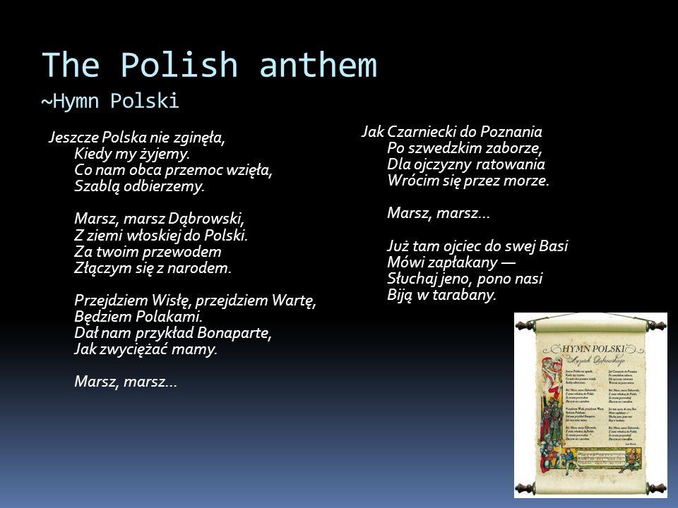 The Polish anthem ~Hymn Polski Jeszcze Polska nie zginęła, Kiedy my żyjemy. Co nam obca przemoc wzięła, Szablą odbierzemy. Marsz, marsz Dąbrowski, Z z