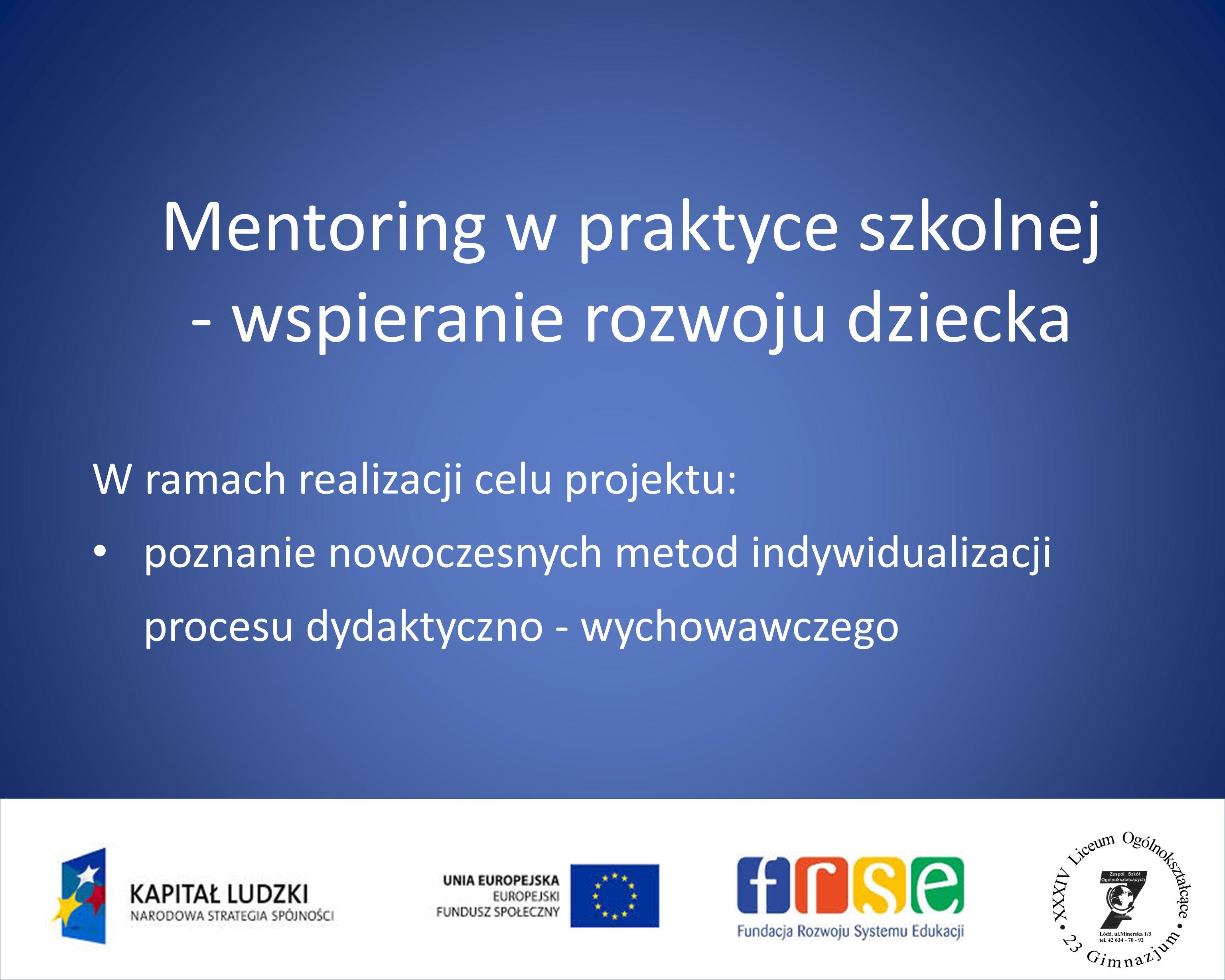 Mentoring w praktyce szkolnej - wspieranie rozwoju dziecka W ramach realizacji celu projektu: poznanie nowoczesnych metod indywidualizacji procesu dydaktyczno - wychowawczego