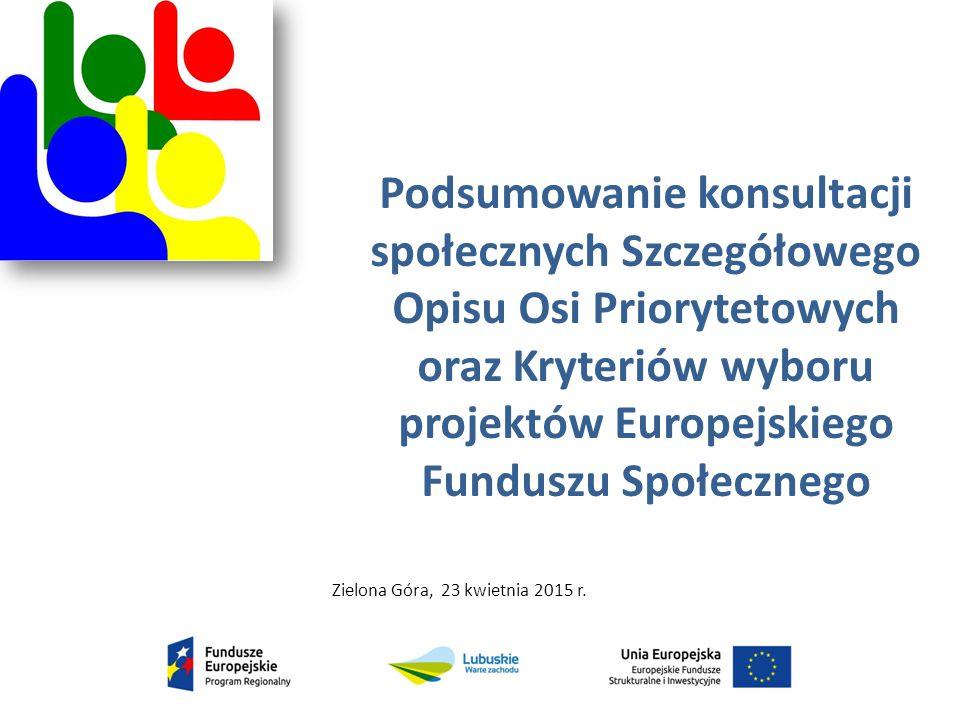 Podsumowanie konsultacji społecznych Szczegółowego Opisu Osi Priorytetowych oraz Kryteriów wyboru projektów Europejskiego Funduszu Społecznego Zielona Góra, 23 kwietnia 2015 r..