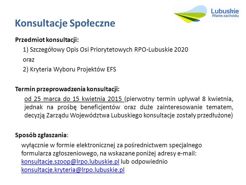 Konsultacje Społeczne Przedmiot konsultacji: 1) Szczegółowy Opis Osi Priorytetowych RPO-Lubuskie 2020 oraz 2) Kryteria Wyboru Projektów EFS Termin przeprowadzenia konsultacji: od 25 marca do 15 kwietnia 2015 (pierwotny termin upływał 8 kwietnia, jednak na prośbę beneficjentów oraz duże zainteresowanie tematem, decyzją Zarządu Województwa Lubuskiego konsultacje zostały przedłużone) Sposób zgłaszania: wyłącznie w formie elektronicznej za pośrednictwem specjalnego formularza zgłoszeniowego, na wskazane poniżej adresy e-mail: konsultacje.szoop@lrpo.lubuskie.pl lub odpowiednio konsultacje.kryteria@lrpo.lubuskie.plkonsultacje.szoop@lrpo.lubuskie.plkonsultacje.kryteria@lrpo.lubuskie.pl