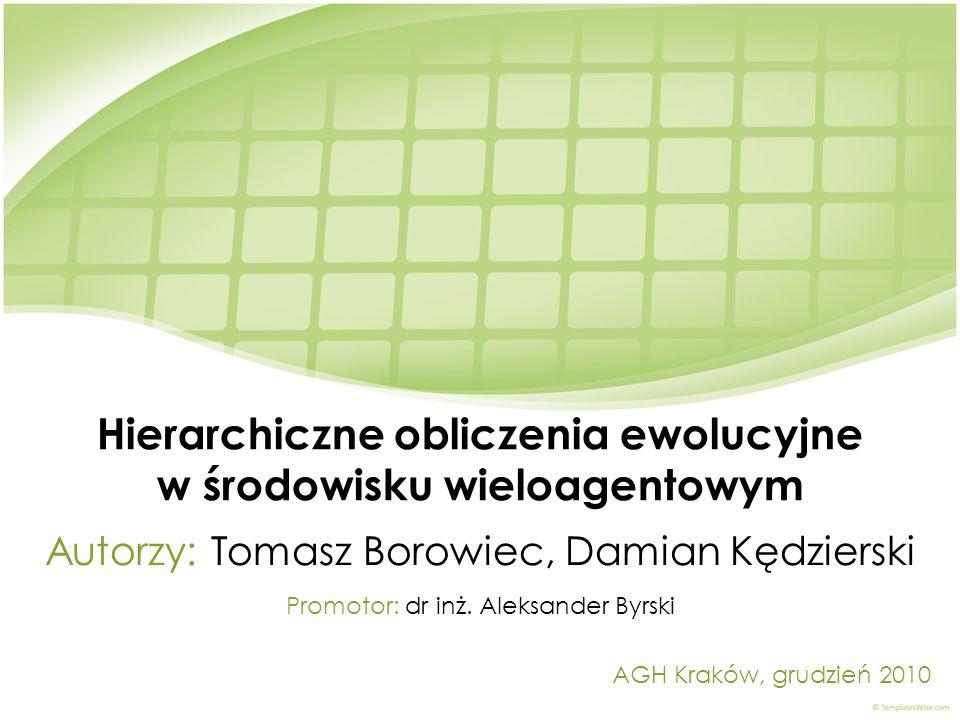 Hierarchiczne obliczenia ewolucyjne w środowisku wieloagentowym Autorzy: Tomasz Borowiec, Damian Kędzierski AGH Kraków, grudzień 2010 Promotor: dr inż.