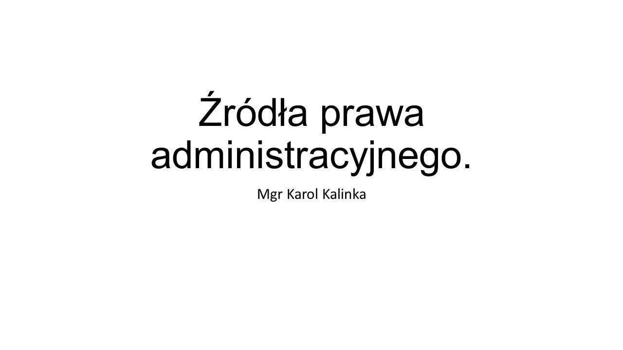 Źródła prawa administracyjnego. Mgr Karol Kalinka