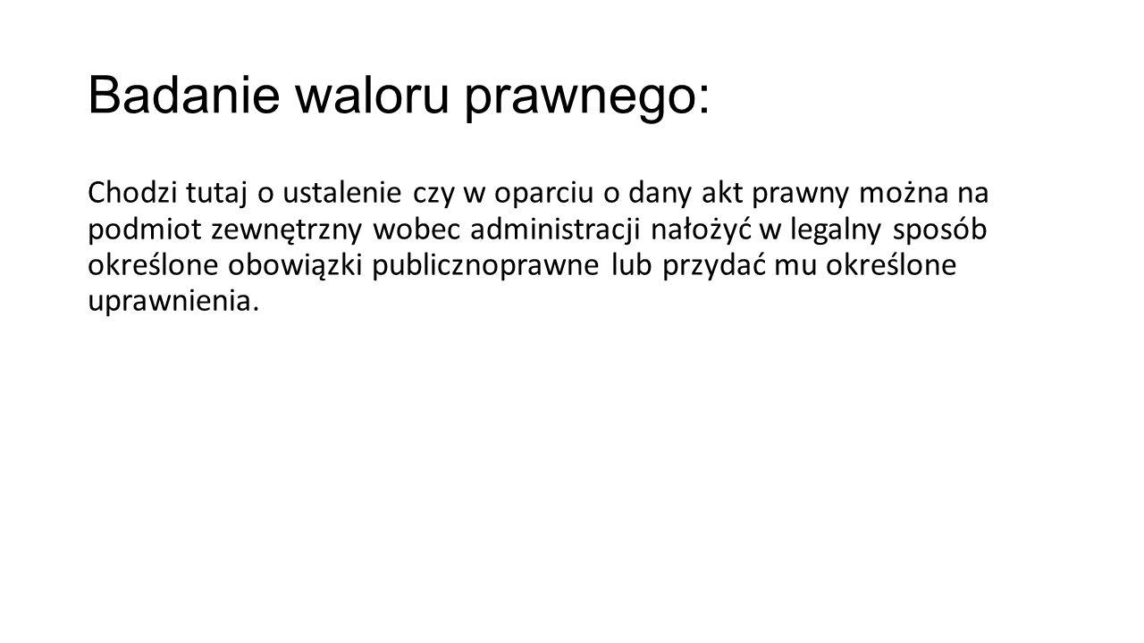 Badanie waloru prawnego: Chodzi tutaj o ustalenie czy w oparciu o dany akt prawny można na podmiot zewnętrzny wobec administracji nałożyć w legalny sp