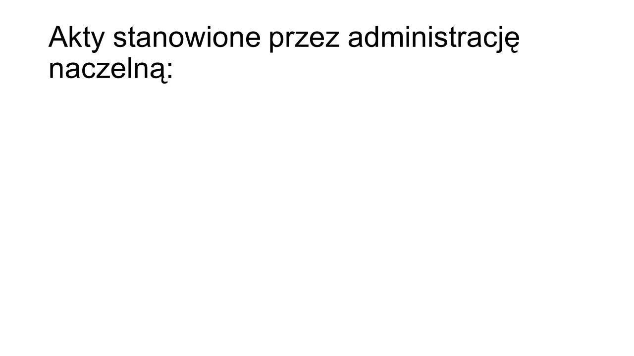 Akty stanowione przez administrację naczelną: