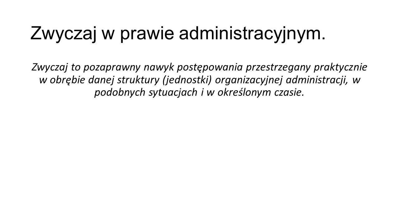 Zwyczaj w prawie administracyjnym. Zwyczaj to pozaprawny nawyk postępowania przestrzegany praktycznie w obrębie danej struktury (jednostki) organizacy