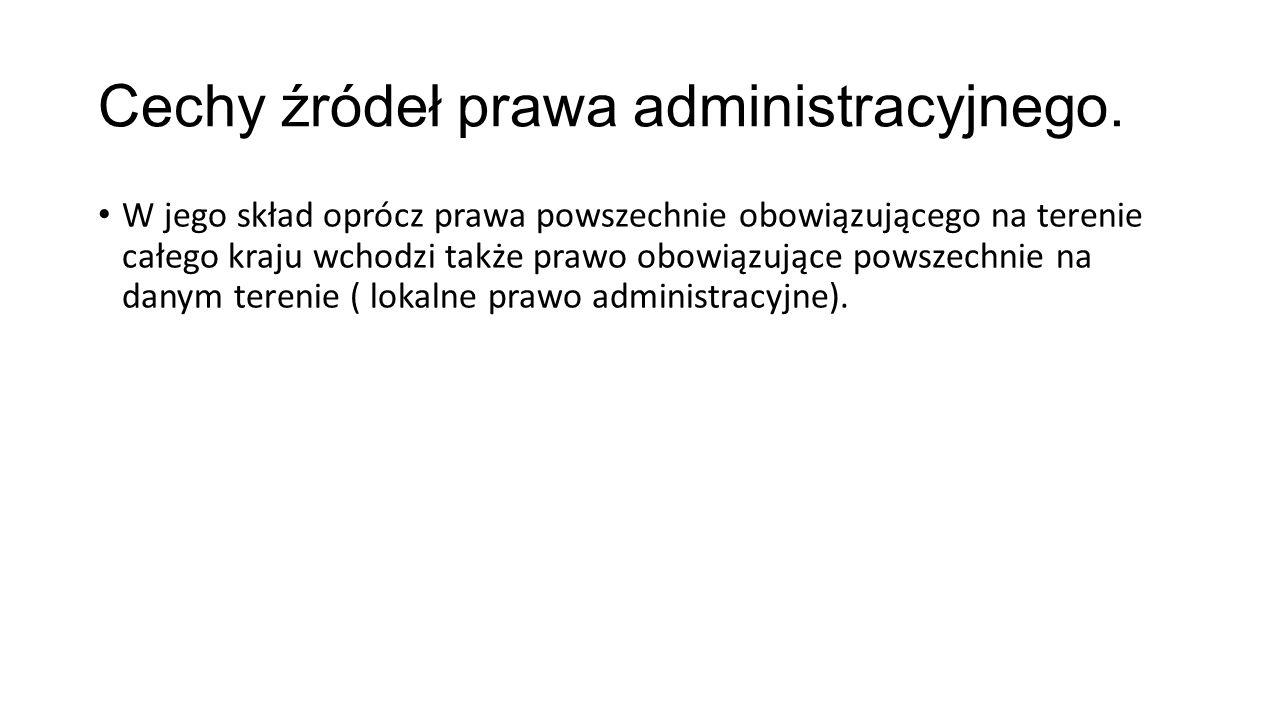 Cechy źródeł prawa administracyjnego. W jego skład oprócz prawa powszechnie obowiązującego na terenie całego kraju wchodzi także prawo obowiązujące po