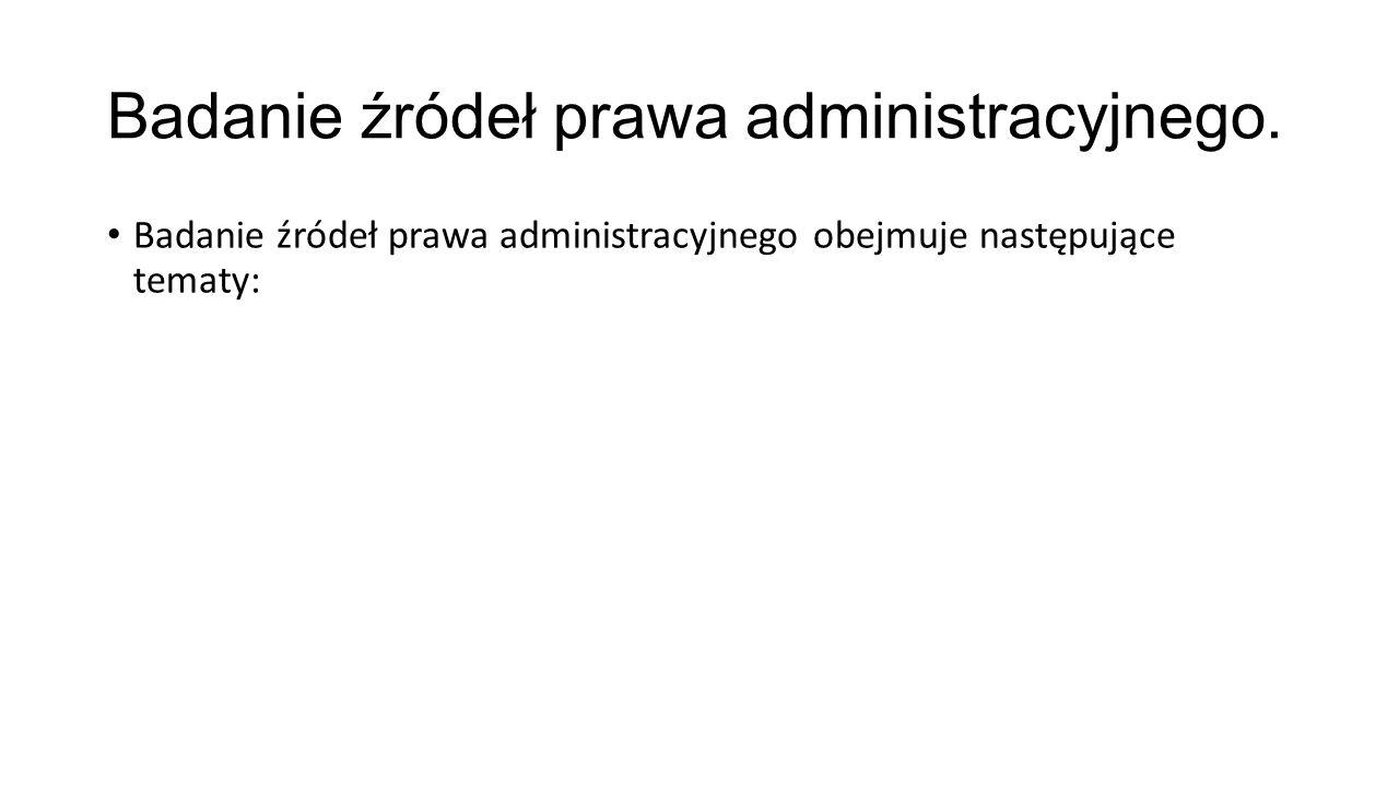 Badanie źródeł prawa administracyjnego. Badanie źródeł prawa administracyjnego obejmuje następujące tematy: