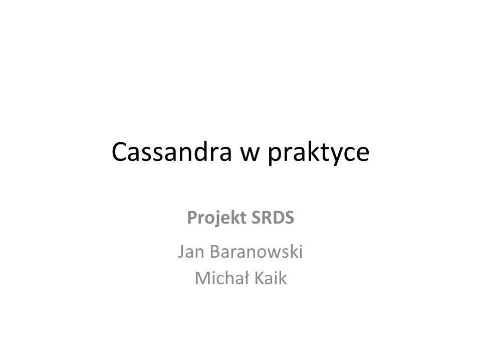 Cel projektu Przedstawienie bazy danych Cassandra w ujęciu praktycznym Opracowanie przewodnika instalacji i konfiguracji Analiza zgodności faktycznego zachowania Cassandry w przypadku awarii z zachowaniem przewidywanym Przedstawienie możliwości dostępu do klastra dla programistów