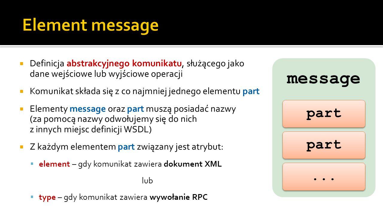  Definicja abstrakcyjnego komunikatu, służącego jako dane wejściowe lub wyjściowe operacji  Komunikat składa się z co najmniej jednego elementu part  Elementy message oraz part muszą posiadać nazwy (za pomocą nazwy odwołujemy się do nich z innych miejsc definicji WSDL)  Z każdym elementem part związany jest atrybut:  element – gdy komunikat zawiera dokument XML lub  type – gdy komunikat zawiera wywołanie RPC message part...