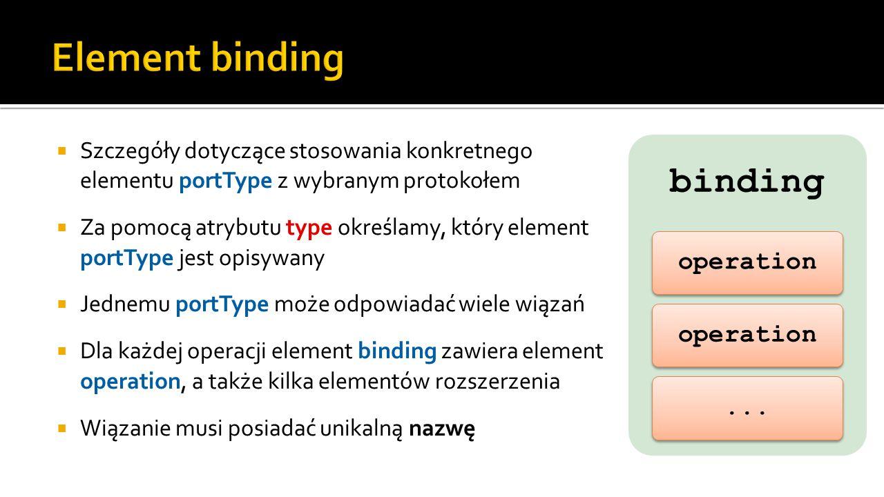  Szczegóły dotyczące stosowania konkretnego elementu portType z wybranym protokołem  Za pomocą atrybutu type określamy, który element portType jest opisywany  Jednemu portType może odpowiadać wiele wiązań  Dla każdej operacji element binding zawiera element operation, a także kilka elementów rozszerzenia  Wiązanie musi posiadać unikalną nazwę binding operation...