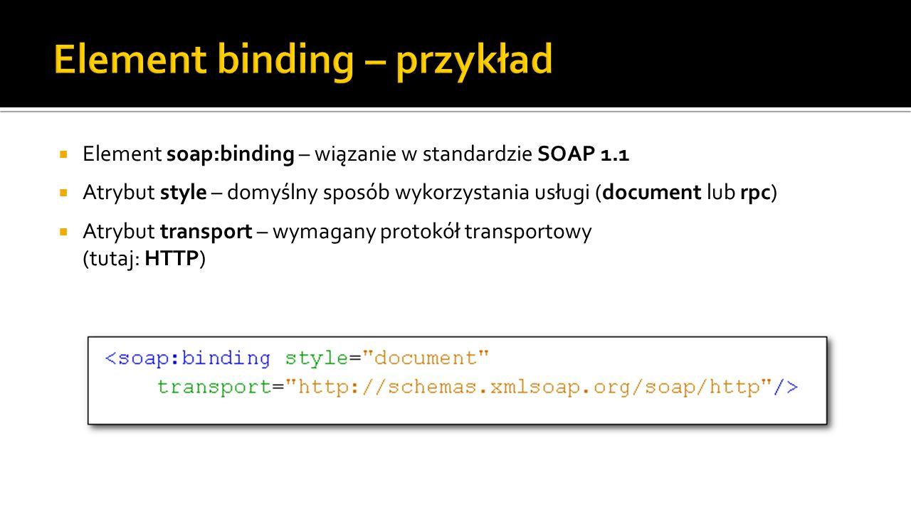  Element soap:binding – wiązanie w standardzie SOAP 1.1  Atrybut style – domyślny sposób wykorzystania usługi (document lub rpc)  Atrybut transport – wymagany protokół transportowy (tutaj: HTTP)