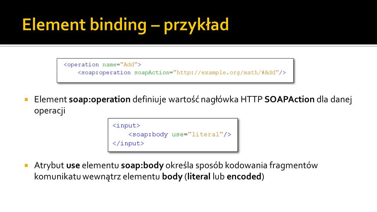  Element soap:operation definiuje wartość nagłówka HTTP SOAPAction dla danej operacji  Atrybut use elementu soap:body określa sposób kodowania fragmentów komunikatu wewnątrz elementu body (literal lub encoded)