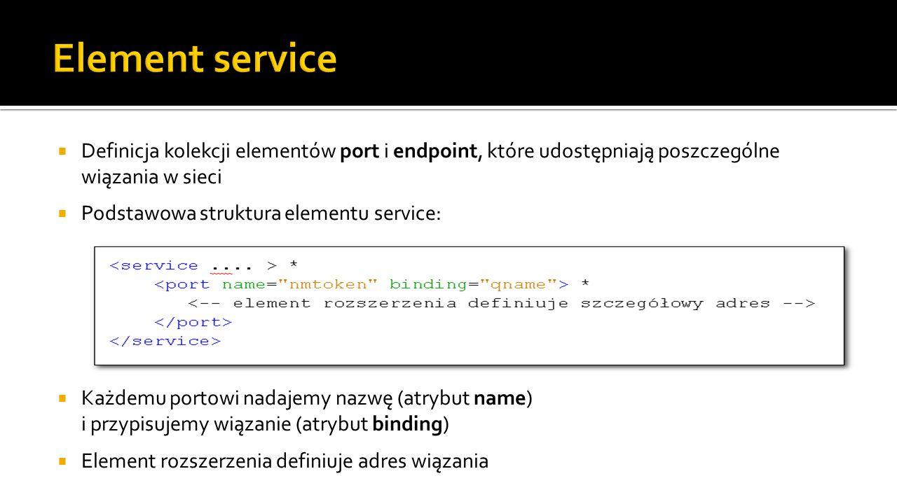  Definicja kolekcji elementów port i endpoint, które udostępniają poszczególne wiązania w sieci  Podstawowa struktura elementu service:  Każdemu portowi nadajemy nazwę (atrybut name) i przypisujemy wiązanie (atrybut binding)  Element rozszerzenia definiuje adres wiązania