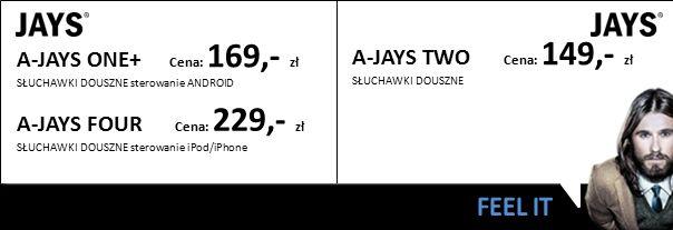 A-JAYS ONE+ Cena: 169,- zł SŁUCHAWKI DOUSZNE sterowanie ANDROID A-JAYS FOUR Cena: 229,- zł SŁUCHAWKI DOUSZNE sterowanie iPod/iPhone A-JAYS TWO Cena: 149,- zł SŁUCHAWKI DOUSZNE