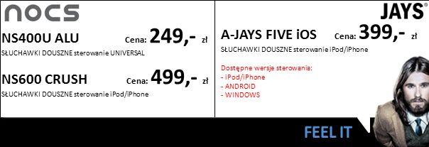 NS400U ALU Cena: 249,- zł SŁUCHAWKI DOUSZNE sterowanie UNIVERSAL A-JAYS FIVE iOS Cena: 399,- zł SŁUCHAWKI DOUSZNE sterowanie iPod/iPhone Dostępne wers