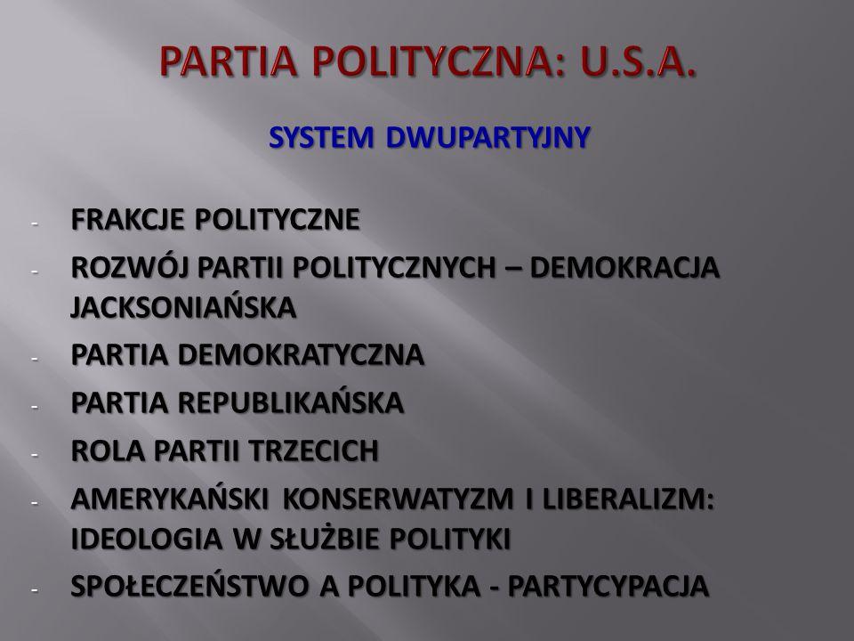 SYSTEM DWUPARTYJNY - FRAKCJE POLITYCZNE - ROZWÓJ PARTII POLITYCZNYCH – DEMOKRACJA JACKSONIAŃSKA - PARTIA DEMOKRATYCZNA - PARTIA REPUBLIKAŃSKA - ROLA PARTII TRZECICH - AMERYKAŃSKI KONSERWATYZM I LIBERALIZM: IDEOLOGIA W SŁUŻBIE POLITYKI - SPOŁECZEŃSTWO A POLITYKA - PARTYCYPACJA