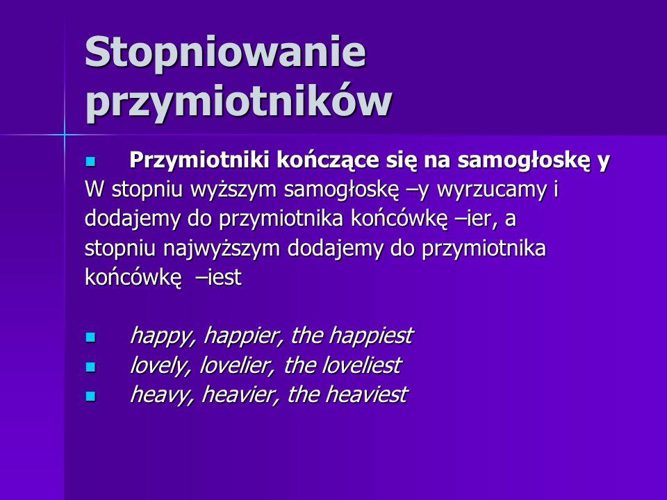 Stopniowanie przymiotników Przymiotniki kończące się na samogłoskę y Przymiotniki kończące się na samogłoskę y W stopniu wyższym samogłoskę –y wyrzucamy i dodajemy do przymiotnika końcówkę –ier, a stopniu najwyższym dodajemy do przymiotnika końcówkę –iest happy, happier, the happiest happy, happier, the happiest lovely, lovelier, the loveliest lovely, lovelier, the loveliest heavy, heavier, the heaviest heavy, heavier, the heaviest