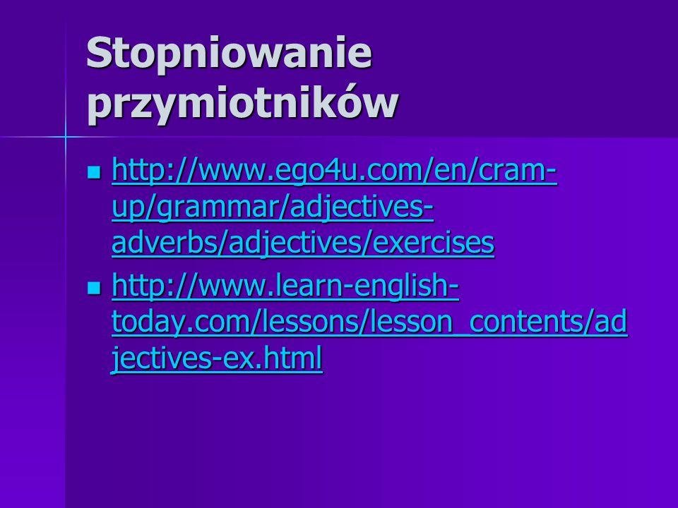 Stopniowanie przymiotników http://www.ego4u.com/en/cram- up/grammar/adjectives- adverbs/adjectives/exercises http://www.ego4u.com/en/cram- up/grammar/adjectives- adverbs/adjectives/exercises http://www.ego4u.com/en/cram- up/grammar/adjectives- adverbs/adjectives/exercises http://www.ego4u.com/en/cram- up/grammar/adjectives- adverbs/adjectives/exercises http://www.learn-english- today.com/lessons/lesson_contents/ad jectives-ex.html http://www.learn-english- today.com/lessons/lesson_contents/ad jectives-ex.html http://www.learn-english- today.com/lessons/lesson_contents/ad jectives-ex.html http://www.learn-english- today.com/lessons/lesson_contents/ad jectives-ex.html