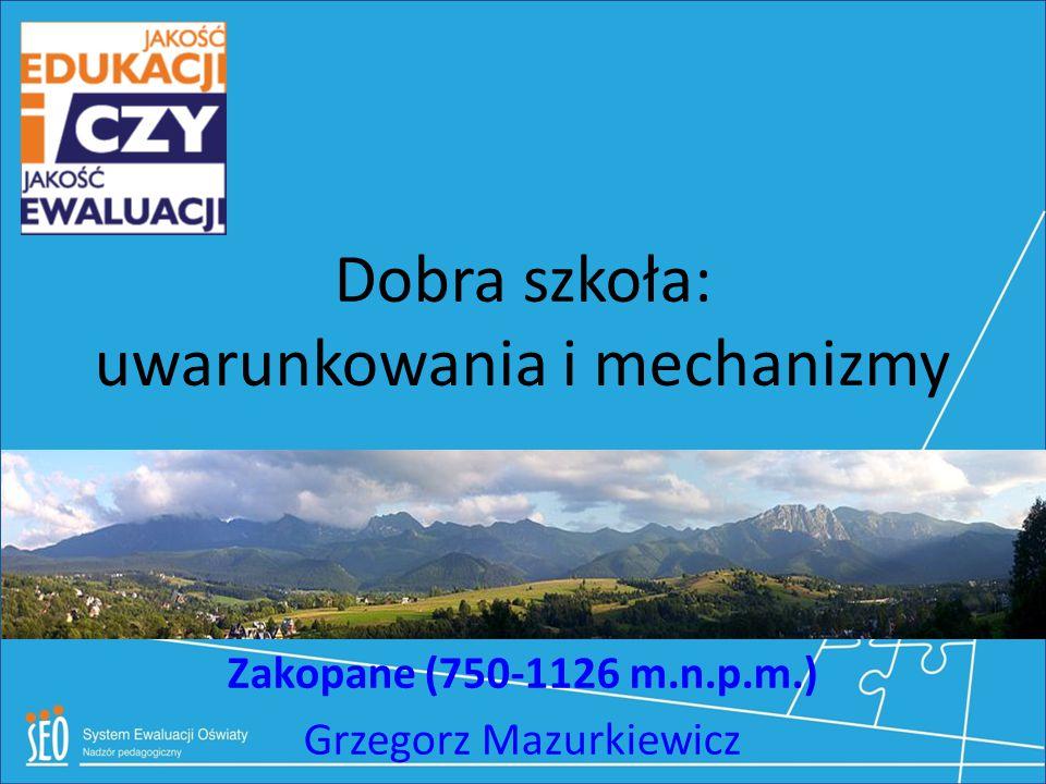 Dobra szkoła: uwarunkowania i mechanizmy Zakopane (750-1126 m.n.p.m.) Grzegorz Mazurkiewicz