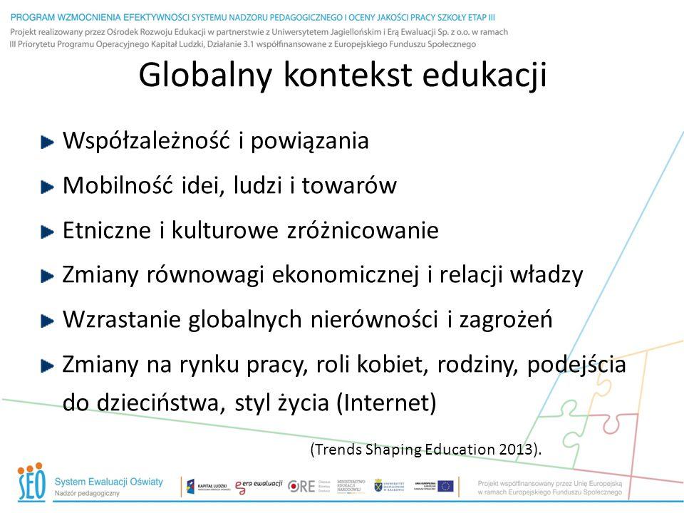 Globalny kontekst edukacji Współzależność i powiązania Mobilność idei, ludzi i towarów Etniczne i kulturowe zróżnicowanie Zmiany równowagi ekonomicznej i relacji władzy Wzrastanie globalnych nierówności i zagrożeń Zmiany na rynku pracy, roli kobiet, rodziny, podejścia do dzieciństwa, styl życia (Internet) (Trends Shaping Education 2013).