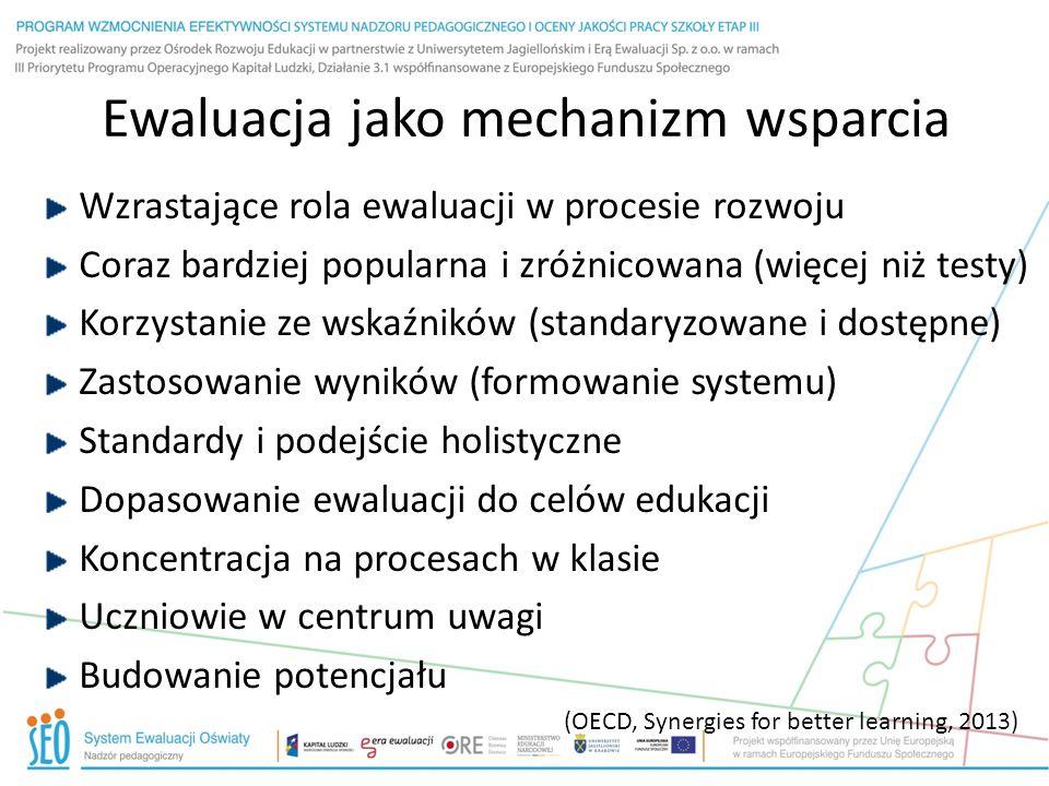 Ewaluacja jako mechanizm wsparcia Wzrastające rola ewaluacji w procesie rozwoju Coraz bardziej popularna i zróżnicowana (więcej niż testy) Korzystanie ze wskaźników (standaryzowane i dostępne) Zastosowanie wyników (formowanie systemu) Standardy i podejście holistyczne Dopasowanie ewaluacji do celów edukacji Koncentracja na procesach w klasie Uczniowie w centrum uwagi Budowanie potencjału (OECD, Synergies for better learning, 2013)