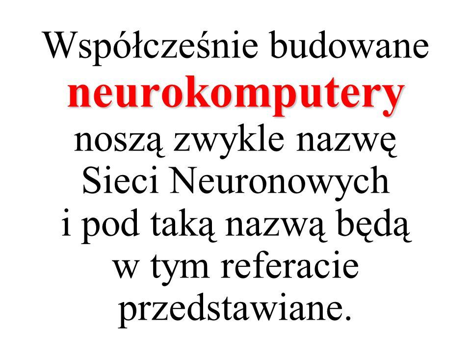 neurokomputery Współcześnie budowane neurokomputery noszą zwykle nazwę Sieci Neuronowych i pod taką nazwą będą w tym referacie przedstawiane.