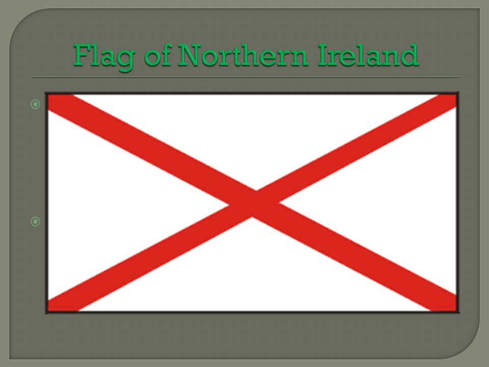  Flag of Northern Ireland - Northern Ireland currently does not have a formally separate flags. As the national flag is a flag used in the UK, the so