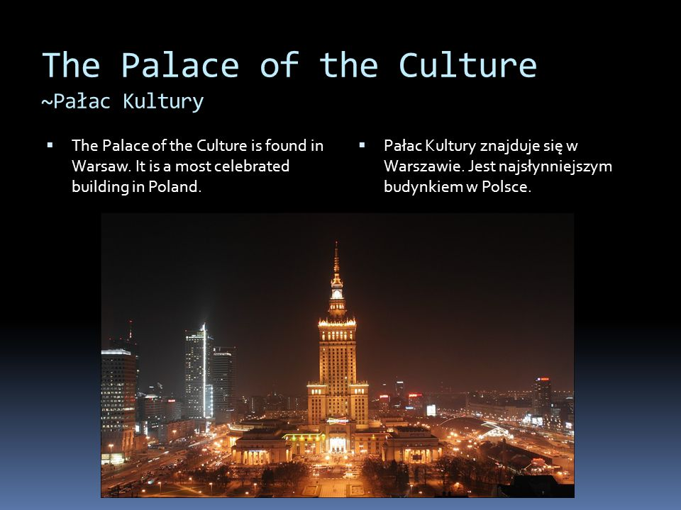 The Palace of the Culture ~Pałac Kultury  The Palace of the Culture is found in Warsaw. It is a most celebrated building in Poland.  Pałac Kultury z