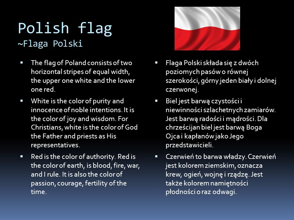 Polish flag ~Flaga Polski  The flag of Poland consists of two horizontal stripes of equal width, the upper one white and the lower one red.  White i