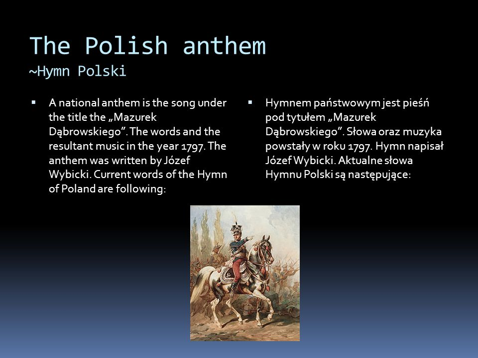 """The Polish anthem ~Hymn Polski  A national anthem is the song under the title the """"Mazurek Dąbrowskiego"""". The words and the resultant music in the ye"""