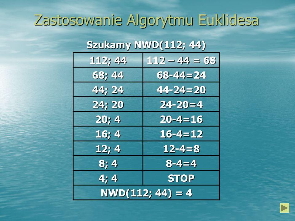 Zastosowanie Algorytmu Euklidesa 112; 44 112 – 44 = 68 68; 44 68-44=24 44; 24 44-24=20 24; 20 24-20=4 20; 4 20-4=16 16; 4 16-4=12 12; 4 12-4=8 8; 4 8-4=4 4; 4 STOP NWD(112; 44) = 4 Szukamy NWD(112; 44)