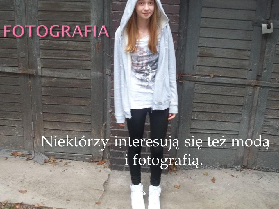 Niektórzy interesują się też modą i fotografią.