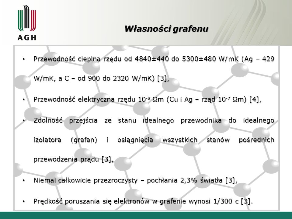 Własności grafenu Przewodność cieplna rzędu od 4840±440 do 5300±480 W/mK (Ag – 429 W/mK, a C – od 900 do 2320 W/mK) [3], Przewodność cieplna rzędu od 4840±440 do 5300±480 W/mK (Ag – 429 W/mK, a C – od 900 do 2320 W/mK) [3], Przewodność elektryczna rzędu 10 -8 Ωm (Cu i Ag – rząd 10 -7 Ωm) [4], Przewodność elektryczna rzędu 10 -8 Ωm (Cu i Ag – rząd 10 -7 Ωm) [4], Zdolność przejścia ze stanu idealnego przewodnika do idealnego izolatora (grafan) i osiągnięcia wszystkich stanów pośrednich przewodzenia prądu [3], Zdolność przejścia ze stanu idealnego przewodnika do idealnego izolatora (grafan) i osiągnięcia wszystkich stanów pośrednich przewodzenia prądu [3], Niemal całkowicie przezroczysty – pochłania 2,3% światła [3], Niemal całkowicie przezroczysty – pochłania 2,3% światła [3], Prędkość poruszania się elektronów w grafenie wynosi 1/300 c [3].