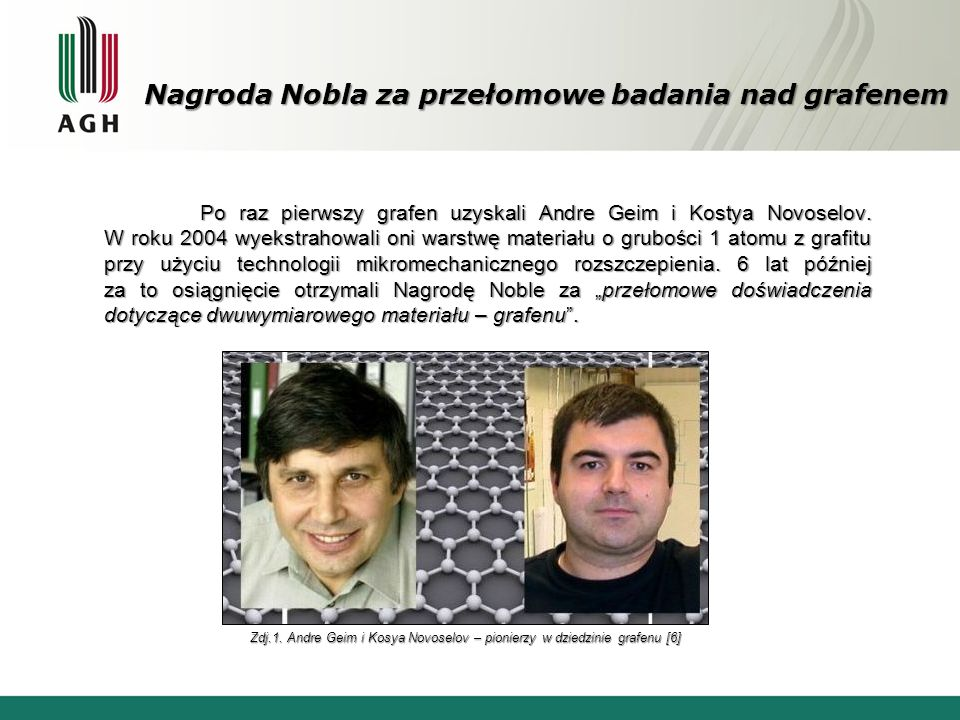 Nagroda Nobla za przełomowe badania nad grafenem Po raz pierwszy grafen uzyskali Andre Geim i Kostya Novoselov. W roku 2004 wyekstrahowali oni warstwę