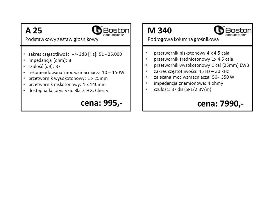 A 25 Podstawkowy zestaw głośnikowy zakres częstotliwości +/- 3dB [Hz]: 51 - 25.000 impedancja [ohm]: 8 czułość [dB]: 87 rekomendowana moc wzmacniacza 10 – 150W przetwornik wysokotonowy: 1 x 25mm przetwornik niskotonowy: 1 x 140mm dostępna kolorystyka: Black HG, Cherry cena: 995,- M 340 Podłogowa kolumna głośnikowa przetwornik niskotonowy 4 x 4,5 cala przetwornik średniotonowy 1x 4,5 cala przetwornik wysokotonowy 1 cal (25mm) EWB zakres częstotliwości: 45 Hz – 30 kHz zalecana moc wzmacniacza: 50- 350 W impedancja znamionowa: 4 ohmy czułość: 87 dB (SPL/2.8V/m) cena: 7990,-
