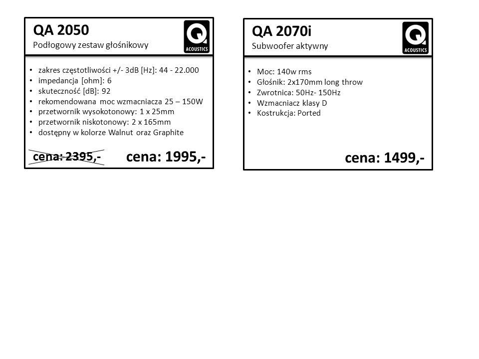 QA 2050 Podłogowy zestaw głośnikowy zakres częstotliwości +/- 3dB [Hz]: 44 - 22.000 impedancja [ohm]: 6 skuteczność [dB]: 92 rekomendowana moc wzmacniacza 25 – 150W przetwornik wysokotonowy: 1 x 25mm przetwornik niskotonowy: 2 x 165mm dostępny w kolorze Walnut oraz Graphite cena: 1995,- cena: 2395,- QA 2070i Subwoofer aktywny Moc: 140w rms Głośnik: 2x170mm long throw Zwrotnica: 50Hz- 150Hz Wzmacniacz klasy D Kostrukcja: Ported cena: 1499,-