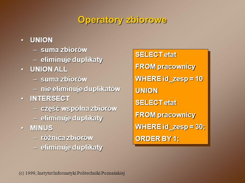 (c) 1999, Instytut Informatyki Politechniki Poznańskiej Operatory zbiorowe UNIONUNION –suma zbiorów –eliminuje duplikaty UNION ALLUNION ALL –suma zbiorów –nie eliminuje duplikatów INTERSECTINTERSECT –część wspólna zbiorów –eliminuje duplikaty MINUSMINUS –różnica zbiorów –eliminuje duplikaty SELECT etat FROM pracownicy WHERE id_zesp = 10 UNION SELECT etat FROM pracownicy WHERE id_zesp = 30; ORDER BY 1; SELECT etat FROM pracownicy WHERE id_zesp = 10 UNION SELECT etat FROM pracownicy WHERE id_zesp = 30; ORDER BY 1;