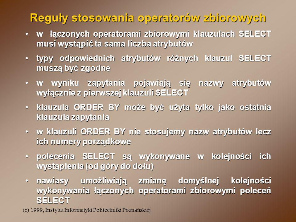 (c) 1999, Instytut Informatyki Politechniki Poznańskiej Reguły stosowania operatorów zbiorowych w łączonych operatorami zbiorowymi klauzulach SELECT musi wystąpić ta sama liczba atrybutóww łączonych operatorami zbiorowymi klauzulach SELECT musi wystąpić ta sama liczba atrybutów typy odpowiednich atrybutów różnych klauzul SELECT muszą być zgodnetypy odpowiednich atrybutów różnych klauzul SELECT muszą być zgodne w wyniku zapytania pojawiają się nazwy atrybutów wyłącznie z pierwszej klauzuli SELECTw wyniku zapytania pojawiają się nazwy atrybutów wyłącznie z pierwszej klauzuli SELECT klauzula ORDER BY może być użyta tylko jako ostatnia klauzula zapytaniaklauzula ORDER BY może być użyta tylko jako ostatnia klauzula zapytania w klauzuli ORDER BY nie stosujemy nazw atrybutów lecz ich numery porządkowew klauzuli ORDER BY nie stosujemy nazw atrybutów lecz ich numery porządkowe polecenia SELECT są wykonywane w kolejności ich wystąpienia (od góry do dołu)polecenia SELECT są wykonywane w kolejności ich wystąpienia (od góry do dołu) nawiasy umożliwiają zmianę domyślnej kolejności wykonywania łączonych operatorami zbiorowymi poleceń SELECTnawiasy umożliwiają zmianę domyślnej kolejności wykonywania łączonych operatorami zbiorowymi poleceń SELECT