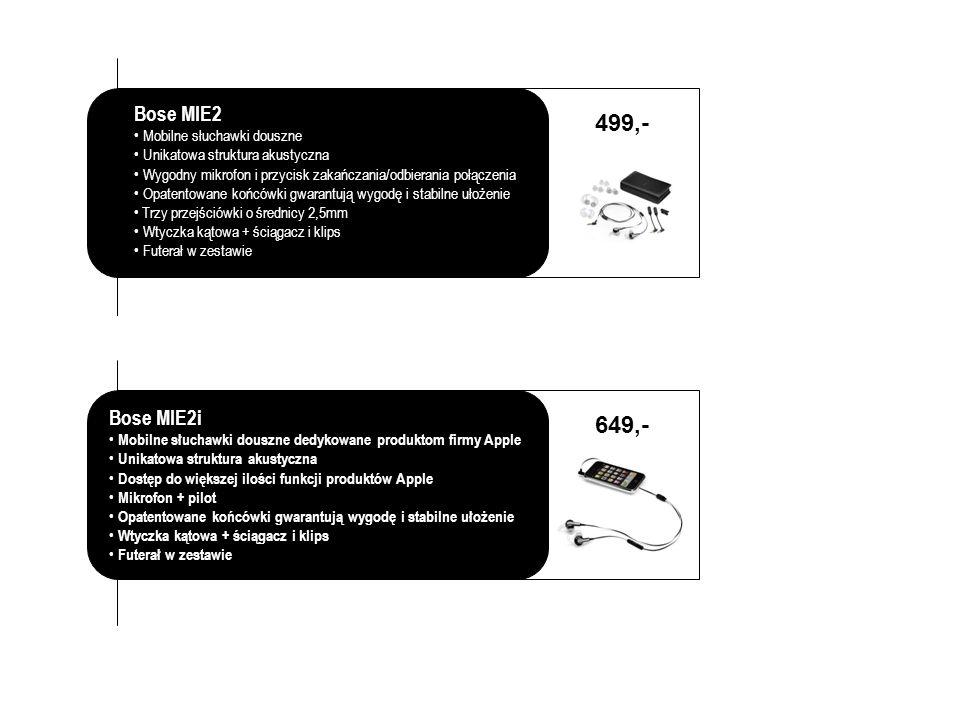 Bose MIE2 Mobilne słuchawki douszne Unikatowa struktura akustyczna Wygodny mikrofon i przycisk zakańczania/odbierania połączenia Opatentowane końcówki gwarantują wygodę i stabilne ułożenie Trzy przejściówki o średnicy 2,5mm Wtyczka kątowa + ściągacz i klips Futerał w zestawie 499,- 649,- Bose MIE2i Mobilne słuchawki douszne dedykowane produktom firmy Apple Unikatowa struktura akustyczna Dostęp do większej ilości funkcji produktów Apple Mikrofon + pilot Opatentowane końcówki gwarantują wygodę i stabilne ułożenie Wtyczka kątowa + ściągacz i klips Futerał w zestawie