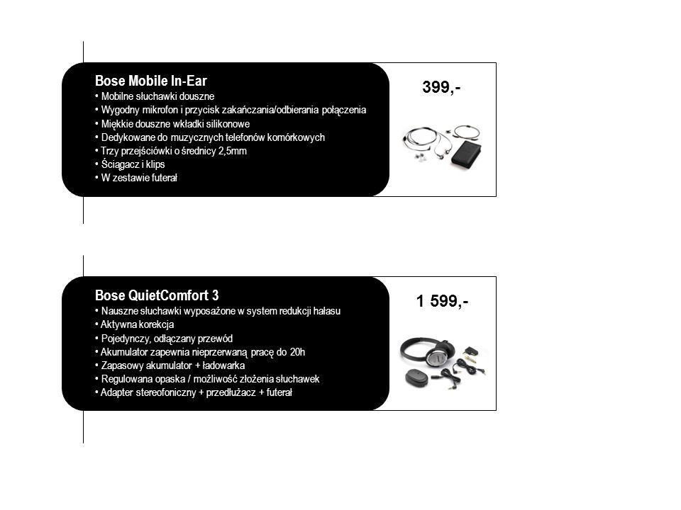 Bose Mobile In-Ear Mobilne słuchawki douszne Wygodny mikrofon i przycisk zakańczania/odbierania połączenia Miękkie douszne wkładki silikonowe Dedykowane do muzycznych telefonów komórkowych Trzy przejściówki o średnicy 2,5mm Ściągacz i klips W zestawie futerał 399,- Bose QuietComfort 3 Nauszne słuchawki wyposażone w system redukcji hałasu Aktywna korekcja Pojedynczy, odłączany przewód Akumulator zapewnia nieprzerwaną pracę do 20h Zapasowy akumulator + ładowarka Regulowana opaska / możliwość złożenia słuchawek Adapter stereofoniczny + przedłużacz + futerał 1 599,-