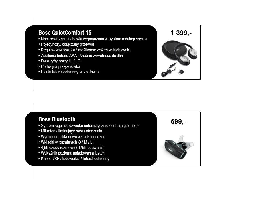 Bose QuietComfort 15 Naokołouszne słuchawki wyposażone w system redukcji hałasu Pojedynczy, odłączany przewód Regulowana opaska / możliwość złożenia słuchawek Zasilanie bateria AAA / średnia żywotność do 35h Dwa tryby pracy HI / LO Podwójna przejściówka Płaski futerał ochronny w zestawie 1 399,- Bose Bluetooth System regulacji dźwięku automatycznie dostraja głośność Mikrofon eliminujący hałas otoczenia Wymienne silikonowe wkładki douszne Wkładki w rozmiarach S / M / L 4,5h czasu rozmowy / 175h czuwania Wskaźnik poziomu naładowania baterii Kabel USB / ładowarka / futerał ochronny 599,-