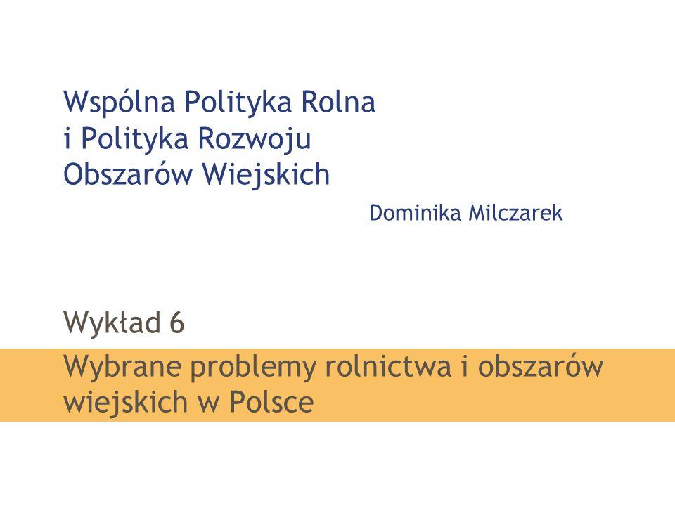 Wspólna Polityka Rolna i Polityka Rozwoju Obszarów Wiejskich Dominika Milczarek Wykład 6 Wybrane problemy rolnictwa i obszarów wiejskich w Polsce