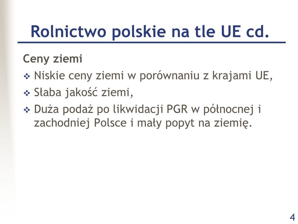 4 Rolnictwo polskie na tle UE cd. Ceny ziemi  Niskie ceny ziemi w porównaniu z krajami UE,  Słaba jakość ziemi,  Duża podaż po likwidacji PGR w pół